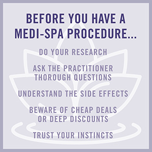 Before you have a medi-spa procedure...do your research. Ask the practitioner thorough questions. Understand the side effects. Beware of cheap deals or deep discounts. Trust your instincts.